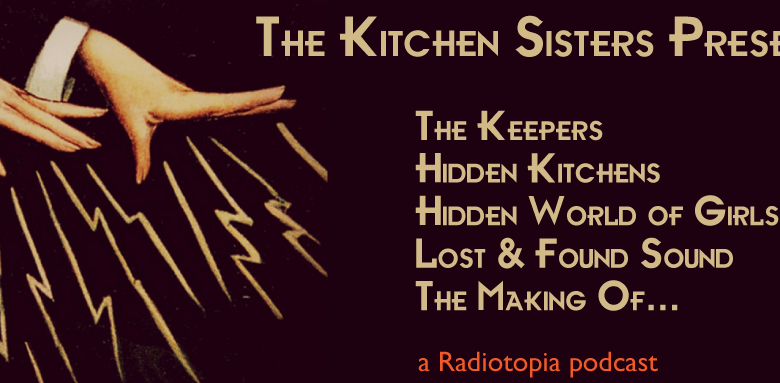 Kitchen Sisters call for submissions, an NPR Podcast. | Jennifer Margulis