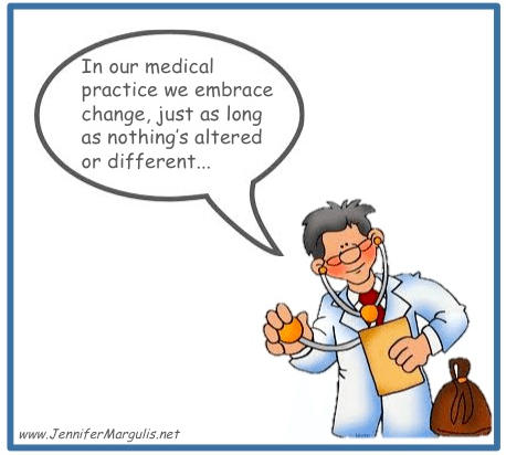We embrace change in our medical practice, just as long as nothing is altered or different