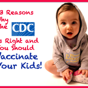 13 reasons why the CDC is right and you should vaccinate your kids