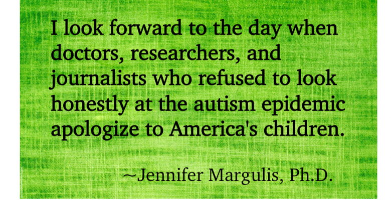 I look forward to the day when doctors, researchers, and journalists who refused to look honestly at the autism epidemic apologize to America's children.